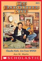 The Baby-Sitters Club #85: Claudia Kishi, Live from WSTO! ebook by Ann M. Martin