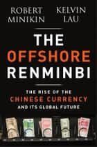 The Offshore Renminbi - The Rise of the Chinese Currency and Its Global Future ebook by Robert Minikin, Kelvin  Lau