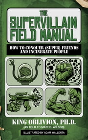 The Supervillain Field Manual - How to Conquer (Super) Friends and Incinerate People ebook by King Oblivion,Matt D. Wilson,Adam Wallenta