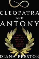 Cleopatra and Antony: Power, Love, and Politics in the Ancient World - Power, Love, and Politics in the Ancient World ebook by Diana Preston