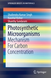 Photosynthetic Microorganisms - Mechanism For Carbon Concentration ebook by Shailendra Kumar Singh,Shanthy Sundaram,Kaushal Kishor