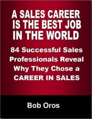 A Sales Career Is the Best Job In the World: 84 Successful Sales Professionals Reveal Why They Chose a Career In Sales ebook by Bob Oros