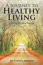 A Journey to Healthy Living ebook by Dr. Teresa S. Johnson