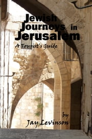 Jewish Journeys in Jerusalem - A Tourist Guide ebook by Jay Levinson