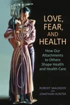 Love, Fear, and Health - How Our Attachments to Others Shape Health and Health Care ebook by Robert Maunder, Jonathan Hunter