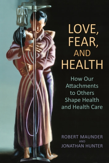 Love, Fear, and Health - How Our Attachments to Others Shape Health and Health Care ebook by Robert Maunder,Jonathan Hunter