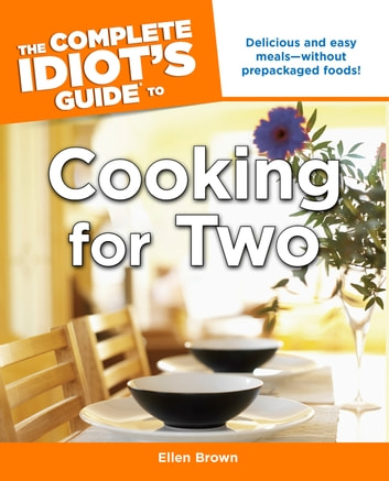 The Complete Idiot's Guide to Cooking for Two - Delicious and Easy Meals—Without Prepackaged Foods! ebook by Ellen Brown