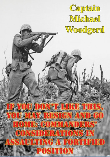 If You Don't Like This, You May Resign And Go Home: Commanders' Considerations In Assaulting A Fortified Position ebook by Captain Michael Woodgerd