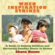 WHEN INSPIRATION STRIKES: A Guide to Nurture your Families Closer to Nature ebook by Buzon, Shane