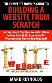 The Complete Novices Guide To Building A Website From Scratch - Quickly Create Your Own Website & Make Money From It. No experience or programming skills required! ebook by Mark Reynolds