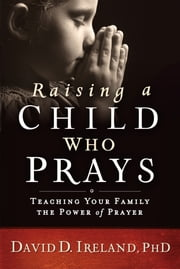 Raising a Child Who Prays - Teaching Your Family the Power of Prayer ebook by David D. Ireland, Ph.D