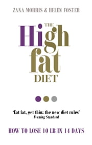 The High Fat Diet - How to lose 10 lb in 14 days ebook by Zana Morris,Helen Foster