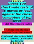 Guess 100 Checkmate Tests of 5 Moves or Less Against the Chess Computers of Top Level ; + All the Chess Rules ebook by J.C. Grenon