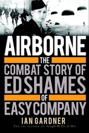 Airborne - The Combat Story of Ed Shames of Easy Company ebook by Ian Gardner