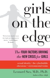 Girls on the Edge - The Four Factors Driving the New Crisis for Girls-Sexual Identity, the Cyberbubble, Obsessions, Envi ebook by Leonard Sax