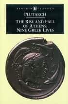 The Rise and Fall of Athens - Nine Greek Lives ebook by Plutarch, Ian Scott-Kilvert, Ian Scott-Kilvert