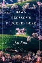 Dawn Blossoms Plucked at Dusk ebook by Lu Xun