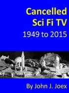 Cancelled Sci Fi TV: 1949 to 2015: The Ultimate Guide to Cancelled Science Fiction and Fantasy TV Shows ebook by John J Joex