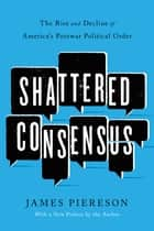 Shattered Consensus - The Rise and Decline of America's Postwar Political Order ebook by James Piereson