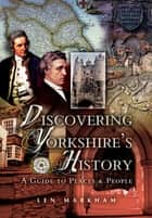 Discovering Yorkshire's History - A Guide to Places and People ebook by Len Markham