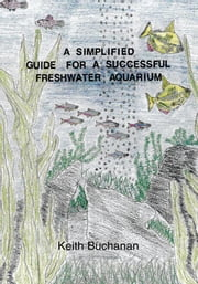 A Simplified Guide For A Successful Freshwater Aquarium ebook by Keith Buchanan