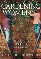 Gardening Women - Their Stories From 1600 to the Present ebook by Dr Catherine Horwood