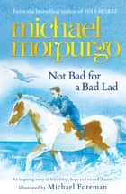 Not Bad For A Bad Lad ebook by Michael Morpurgo, Michael Foreman