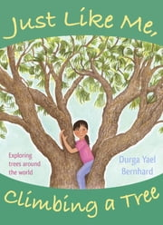 Just Like Me, Climbing a Tree - Exploring Trees Around the World ebook by Durga Yael Bernhard