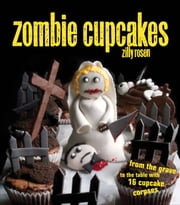Zombie Cupcakes - From the Grave to the Table with 16 Cupcake Corpses ebook by Rosen, Zilly