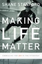 Making Life Matter - Embracing the Joy in the Everyday ebook by Shane Stanford