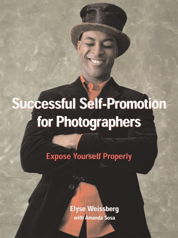 Successful Self-Promotion for Photographers - Expose Yourself Properly ebook by Elyse Weissberg,Amanda Sosa