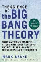 The Science of The Big Bang Theory - What America's Favorite Sitcom Can Teach You about Physics, Flags, and the Idiosyncrasies of Scientists ebook by Mark Brake