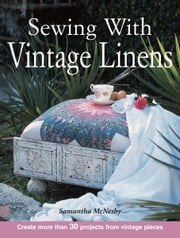 Sewing With Vintage Linens: Create more than 30 projects from vintage pieces ebook by Samantha McNesby