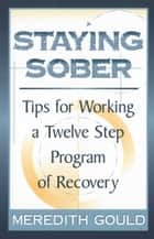 Staying Sober - Tips for Working a Twelve Step Program of Recovery eBook by Meredith Gould