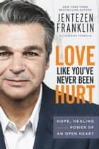 Love Like You've Never Been Hurt - Hope, Healing and the Power of an Open Heart ebook by Jentezen Franklin, Cherise Franklin