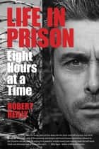 Life In Prison: Eight Hours at a Time ebook by Robert Reilly