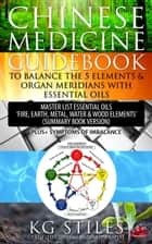 "Chinese Medicine Guidebook To Balance the 5 Elements & Organ Meridians with Essential Oils Master List Essential Oil ""Fire, Earth, Metal, Water, Wood Elemts"" (Summary Book Version) - 5 Element Series ebook by KG STILES"