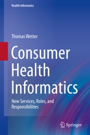 Consumer Health Informatics - New Services, Roles, and Responsibilities ebook by Thomas Wetter