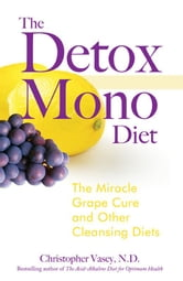 The Detox Mono Diet: The Miracle Grape Cure and Other Cleansing Diets - The Miracle Grape Cure and Other Cleansing Diets ebook by Christopher Vasey, N.D.