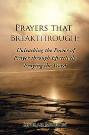 Prayers that Breakthrough: Unleashing the Power of Prayer through Effectively Praying the Word ebook by Lenelah Maddox