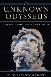 The Unknown Odysseus - Alternate Worlds in Homer's Odyssey ebook by Thomas Van Nortwick