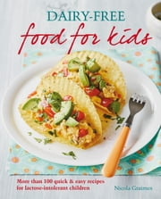 Dairy-free Food for Kids - More than 100 quick and easy recipes for lactose intolerant children ebook by Nicola Graimes
