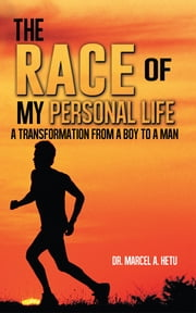 The Race of My Personal Life - A Transformation from a Boy to a Man ebook by Dr. Marcel A. Hetu