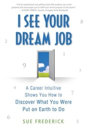 I See Your Dream Job - A Career Intuitive Shows You How to Discover What You Were Put on Earth to Do ebook by Sue Frederick