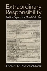 Extraordinary Responsibility - Politics beyond the Moral Calculus ebook by Shalini Satkunanandan