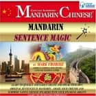 Mandarin Sentence Magic - Learn to Quickly and Easily Create and Speak Your Own Original Sentences in Mandarin. Amaze Your Friends and Surprise Native Chinese Speakers with Your Speaking Ability! audiobook by Mark Frobose