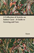 A Collection of Articles on Indoor Cacti - A Guide to Growing and Care ebook by Anon.