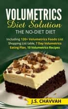 Volumetrics Diet Solution: The NO-diet Diet. Including 120+ Volumetrics Foods List / Shopping List table, 7 Day Volumetrics Eating Plan, 10 Volumetrics Recipes... ebook by J.S. Chavvah