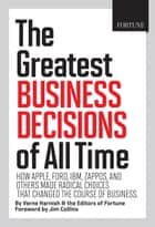 Fortune The Greatest Business Decisions of All Time - How Apple, Ford, IBM, Zappos, and others made radical choices that changed the course of business ebook by Verne Harnish, Editors of Fortune Magazine, Jim Collins