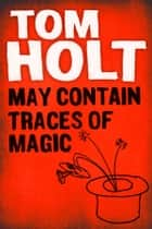 May Contain Traces of Magic ebook by Tom Holt
